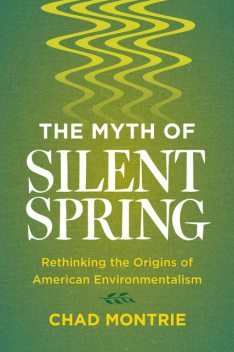 The Myth of Silent Spring, Chad Montrie