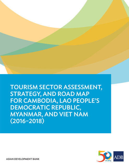 Tourism Sector Assessment, Strategy, and Road Map for Cambodia, Lao People's Democratic Republic, Myanmar, and Viet Nam (2016–2018), Asian Development Bank