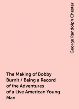 The Making of Bobby Burnit / Being a Record of the Adventures of a Live American Young Man, George Randolph Chester