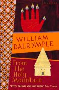 From the Holy Mountain: A Journey in the Shadow of Byzantium (Text Only), William Dalrymple