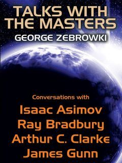 Talks with the Masters: Conversations with Isaac Asimov, Ray Bradbury, Arthur C. Clarke, and James Gunn, Arthur Clarke, Isaac Asimov, Ray Bradbury, George Zebrowski, James Gunn