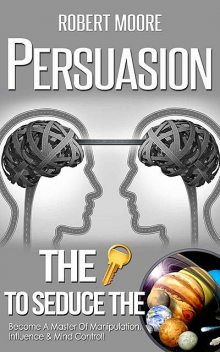 Persuasion: The Key To Seduce The Universe! – Become A Master Of Manipulation, Influence & Mind Control (Influence people, Persuasion techniques, Persuasion psychology, Compliance management), Robert Moore