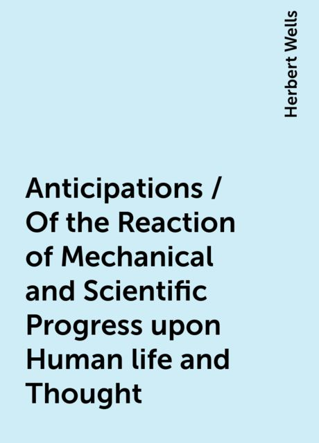 Anticipations / Of the Reaction of Mechanical and Scientific Progress upon Human life and Thought, Herbert Wells