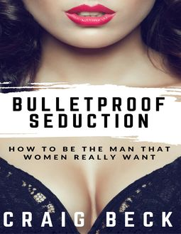 Bulletproof Seduction: How to Be the Man That Women Really Want, Craig Beck