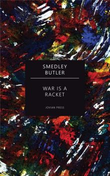 War Is a Racket (the Profit That Fuels Warfare) — The Anti-War Classic by America's Most Decorated Soldier, Smedley D.Butler