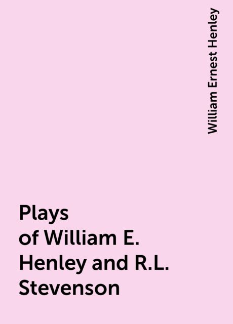 Plays of William E. Henley and R.L. Stevenson, William Ernest Henley