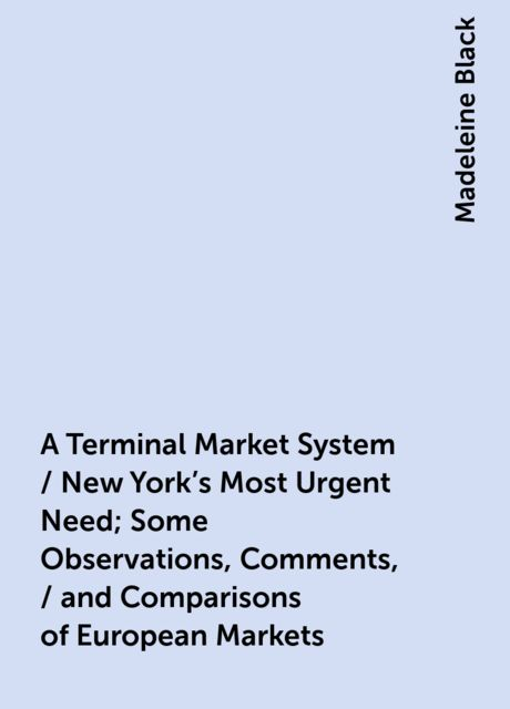 A Terminal Market System / New York's Most Urgent Need; Some Observations, Comments, / and Comparisons of European Markets, Madeleine Black