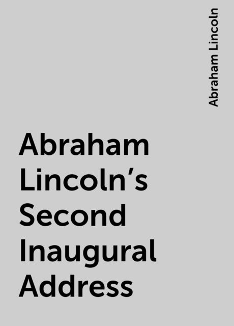 Abraham Lincoln's Second Inaugural Address, Abraham Lincoln
