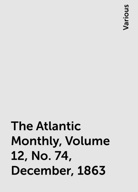 The Atlantic Monthly, Volume 12, No. 74, December, 1863, Various