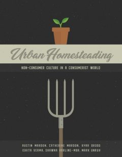 Urban Homesteading: Non-Consumer Culture in a Consumerist World, Catherine Mardon, Austin Mardon, Ishita Verma, Kyra Droog, Mark Unrah, Shawna Harline-MBA