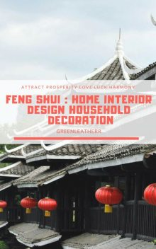 Feng Shui : Home Interior Design Household Decoration to attract Prosperity, Love, Luck & Harmony, Greenleatherr