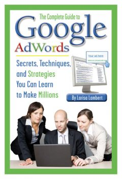 The Complete Guide to Google AdWords, Larisa Lambert