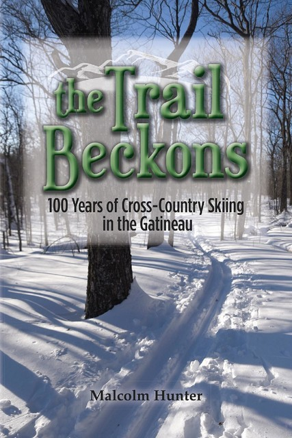 The Trail Beckons 100 Years of Cross-Country Skiing in the Gatineau, Malcolm Hunter
