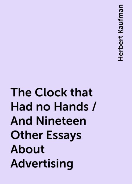 The Clock that Had no Hands / And Nineteen Other Essays About Advertising, Herbert Kaufman