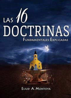 Las 16 doctrinas fundamentales explicadas, Eliud A Montoya