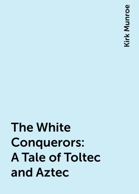 The White Conquerors: A Tale of Toltec and Aztec, Kirk Munroe