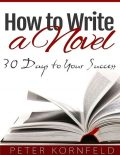 How to Write a Novel: 30 Days to Your Success, Peter Kornfeld