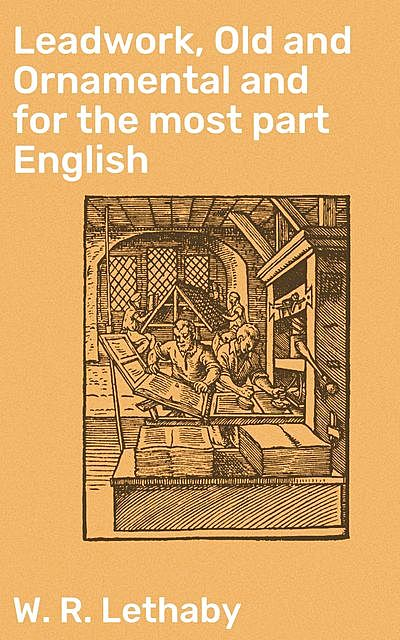 Leadwork, Old and Ornamental and for the most part English, W.R.Lethaby