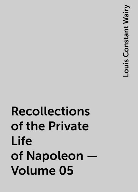 Recollections of the Private Life of Napoleon — Volume 05, Louis Constant Wairy