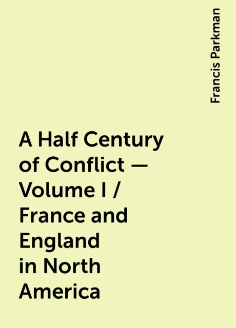 A Half Century of Conflict - Volume I / France and England in North America, Francis Parkman