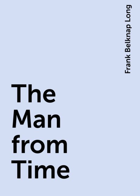 The Man from Time, Frank Belknap Long