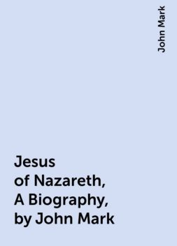 Jesus of Nazareth, A Biography, by John Mark, John Mark