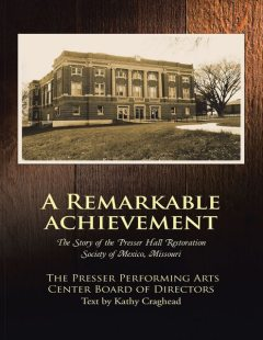 A Remarkable Achievement: The Story of the Presser Hall Restoration Society of Mexico, Missouri, The Presser Performing Arts Center Board of Directors