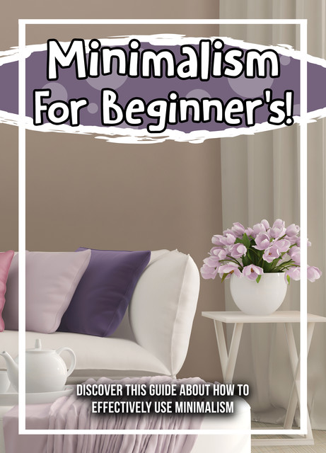 Minimalism For Beginner's! Discover This Guide About How To Effectively Use Minimalism, Old Natural Ways
