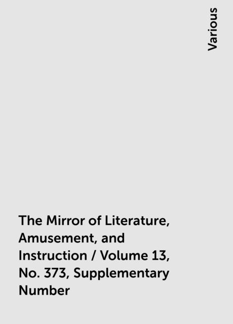 The Mirror of Literature, Amusement, and Instruction / Volume 13, No. 373, Supplementary Number, Various