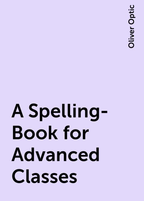 A Spelling-Book for Advanced Classes, Oliver Optic