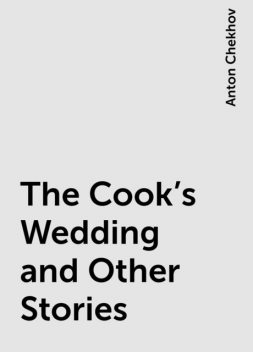 The Cook's Wedding and Other Stories, Anton Chekhov