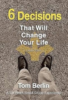 6 Decisions That Will Change Your Life Leader Guide, Tom Berlin