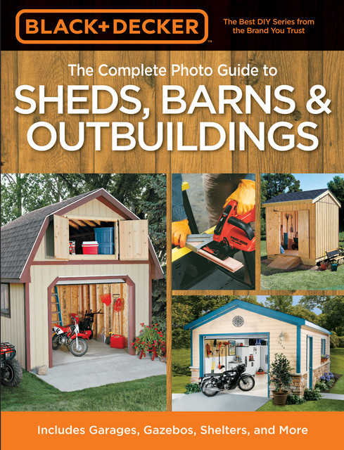 Black & Decker The Complete Photo Guide to Sheds, Barns & Outbuildings, Editors of Creative Publishing international