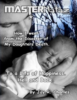 Mastermataz How I Went from the Disaster of My Daughters Death: To a Life of Happiness Hell and Back, Jay R.Charles