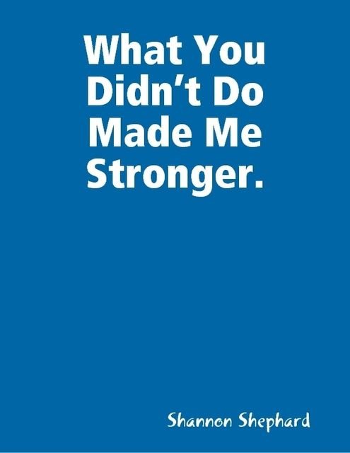 What You Didn't Do Made Me Stronger, Shannon Shephard