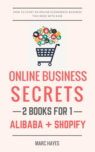 Online Business Secrets (2 Books for 1): How To Start An Online Ecommerce Business This Week With Ease (Alibaba + Shopify), Marc Hayes