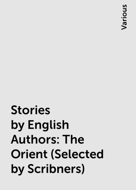 Stories by English Authors: The Orient (Selected by Scribners), Various