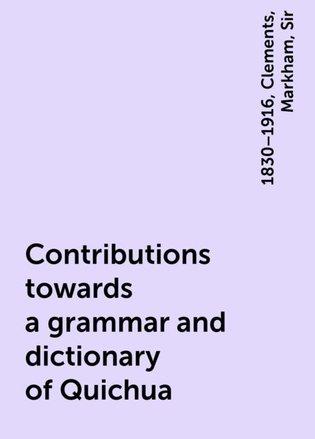 Contributions towards a grammar and dictionary of Quichua, Sir, Clements, 1830–1916, Markham