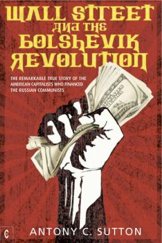Wall Street and the Bolshevik Revolution: The Remarkable True Story of the American Capitalists Who Financed the Russian Communists, Antony C.Sutton
