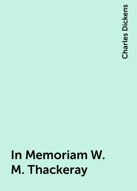 In Memoriam W. M. Thackeray, Charles Dickens