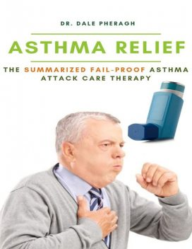 Asthma Relief: The Summarized Fail-proof Asthma Attack Care Therapy, Dale Pheragh