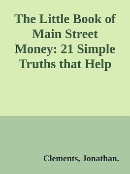 The Little Book of Main Street Money: 21 Simple Truths that Help Real People Make Real Money \(Little Books. Big Profits\) \( PDFDrive.com \).epub, Clements, Jonathan.