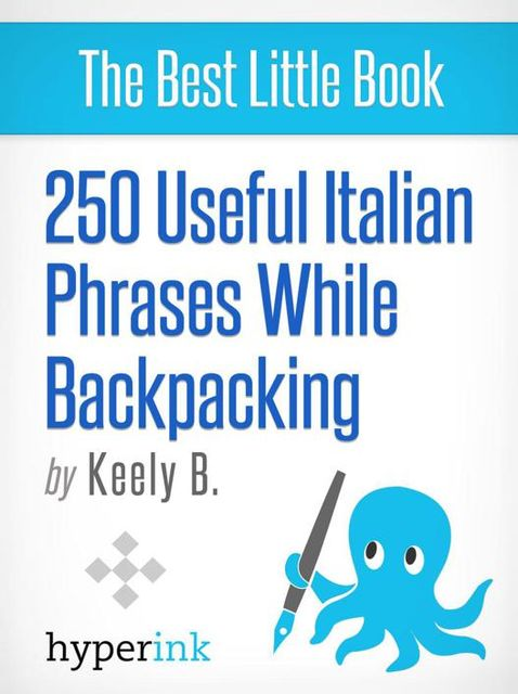 250 Useful Italian Phrases for Backpacking (Italian Vocabulary, Usage, and Pronunciation Tips), Keely Bautista