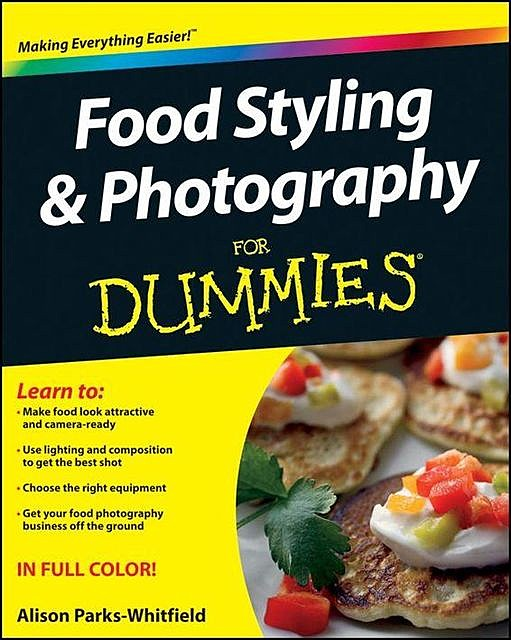 Food Styling and Photography For Dummies, Alison Parks-Whitfield