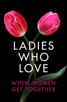 Ladies Who Love: An Erotica Collection, Elizabeth Coldwell, Rachel Randall, Giselle Renarde, Heather Towne, Rose de Fer, Izzy French