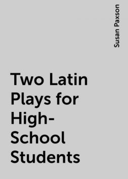Two Latin Plays for High-School Students, Susan Paxson