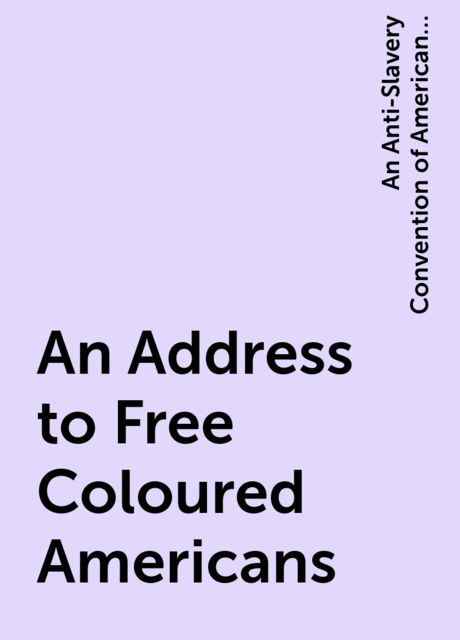 An Address to Free Coloured Americans, An Anti-Slavery Convention of American Women