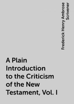 A Plain Introduction to the Criticism of the New Testament, Vol. I, Frederick Henry Ambrose Scrivener