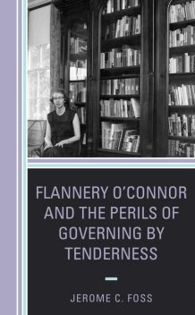 Flannery O'Connor and the Perils of Governing by Tenderness, Jerome C. Foss
