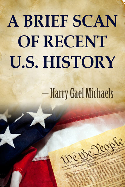 A Brief Scan of Recent U.S. History, Harry Gael Michaels